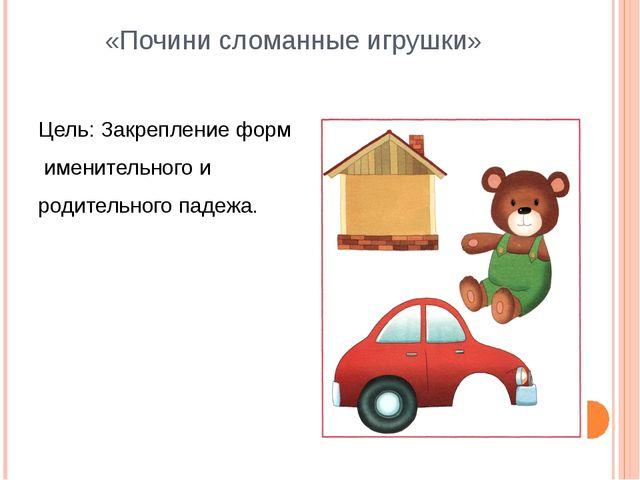 «Почини сломанные игрушки» Цель: Закрепление форм именительного и родительног...