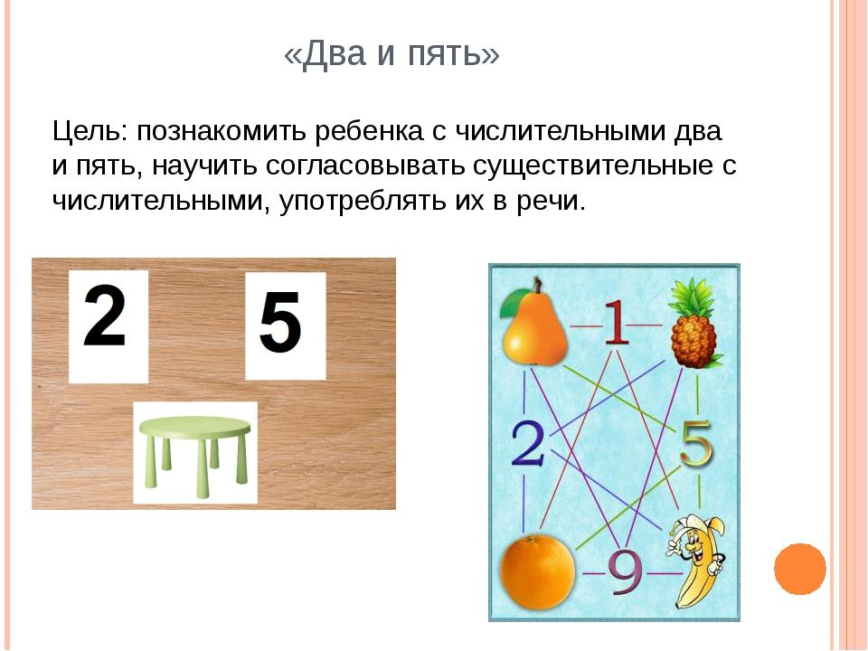 «Два и пять» Цель: познакомить ребенка с числительными два и пять, научить со...