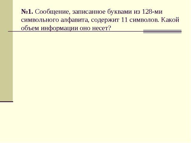 №1. Сообщение, записанное буквами из 128-ми символьного алфавита, содержит 11...