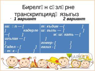 Бирелгән сүзләрне транскрипциядә языгыз 1 вариант 2 вариант гаҗәп — [ ] каде