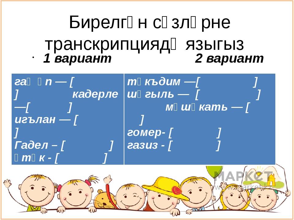 Бирелгән сүзләрне транскрипциядә языгыз 1 вариант 2 вариант гаҗәп — [ ] каде...