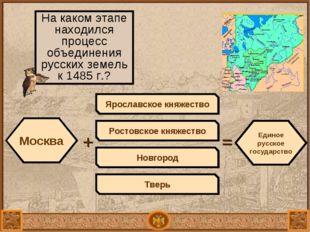 Москва + На каком этапе находился процесс объединения русских земель к 1485 г