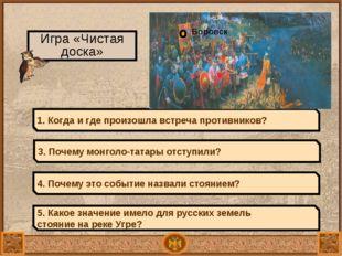1480 – свержение монголо-татарского ига Игра «Чистая доска» 1. Когда и где пр