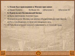 5. Псков был присоединен к Москве при князе: а) Иване Калите; б) Иване Ш; в)
