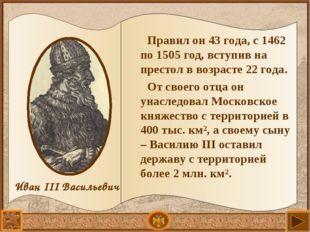 Правил он 43 года, с 1462 по 1505 год, вступив на престол в возрасте 22 года.