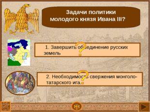 Задачи политики молодого князя Ивана III? 1. Завершить объединение русских зе
