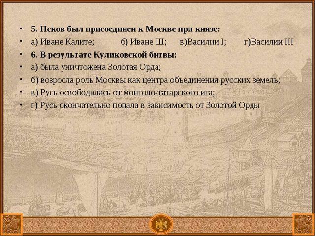 5. Псков был присоединен к Москве при князе: а) Иване Калите; б) Иване Ш; в)...