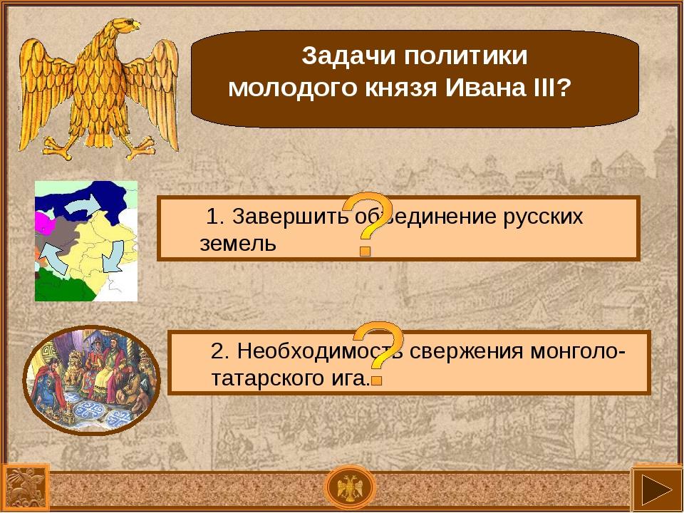 Задачи политики молодого князя Ивана III? 1. Завершить объединение русских зе...