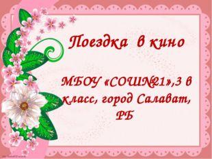 Поездка в кино МБОУ «СОШ№21»,3 в класс, город Салават, РБ