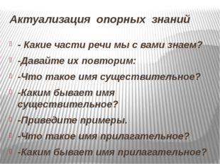 Актуализация опорных знаний - Какие части речи мы с вами знаем? -Давайте их п