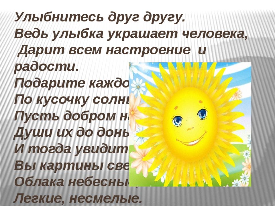 Улыбнитесь друг другу. Ведь улыбка украшает человека, Дарит всем настроение и...