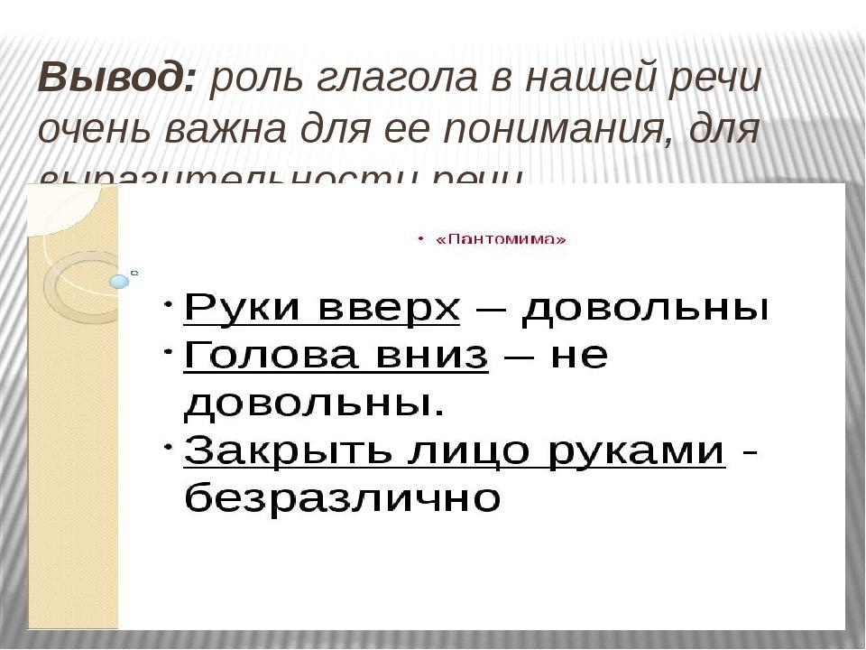 Вывод: роль глагола в нашей речи очень важна для ее понимания, для выразитель...