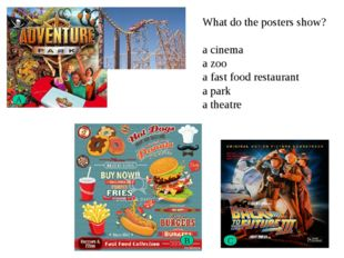A B C What do the posters show? a cinema a zoo a fast food restaurant a park
