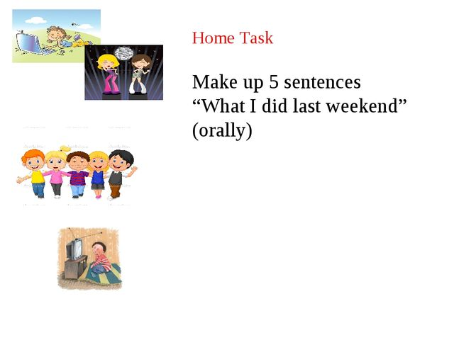 "Home Task Make up 5 sentences ""What I did last weekend"" (orally)"