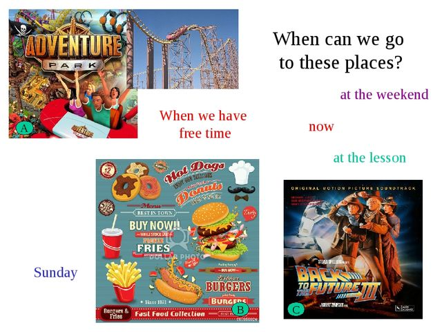 A B C When can we go to these places? Sunday now at the weekend at the lesson...