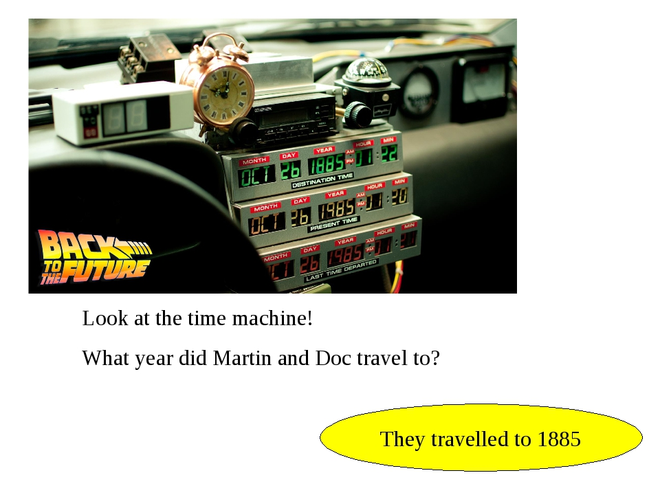 Look at the time machine! What year did Martin and Doc travel to? They travel...