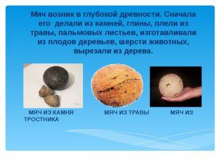 Мяч возник в глубокой древности. Сначала его делали из камней, глины, плели