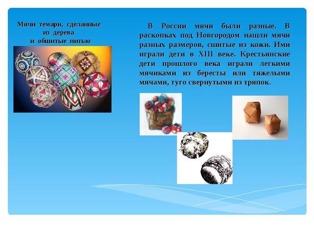 Мячи темари, сделанные из дерева и обшитые нитью В России мячи были разные. В...