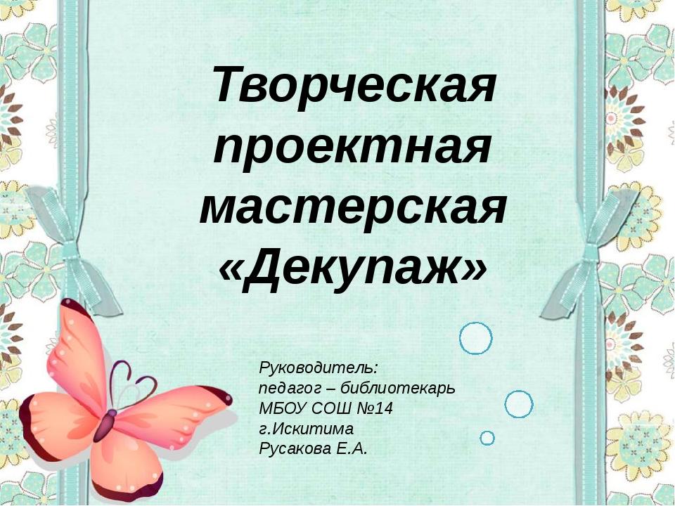 Творческая проектная мастерская «Декупаж» Руководитель: педагог – библиотекар...