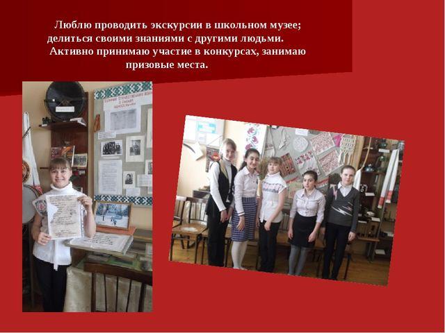Люблю проводить экскурсии в школьном музее; делиться своими знаниями с другим...
