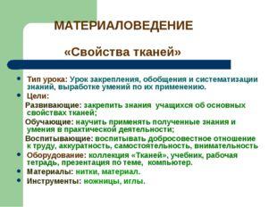 МАТЕРИАЛОВЕДЕНИЕ «Свойства тканей» Тип урока: Урок закрепления, обобщения и