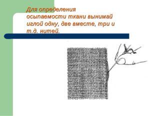 Для определения осыпаемости ткани вынимай иглой одну, две вместе, три и т.д.