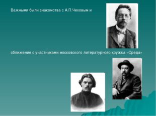 Важными были знакомства с А.П.Чеховым и сближение с участниками московского л