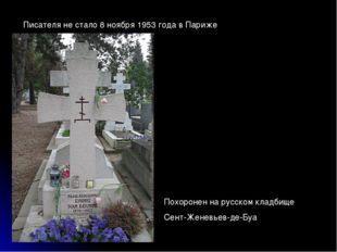 Писателя не стало 8 ноября 1953 года в Париже Похоронен на русском кладбище С