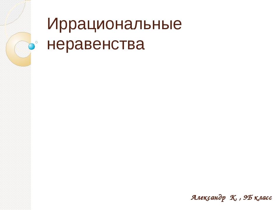 Иррациональные неравенства Александр К. , 9Б класс