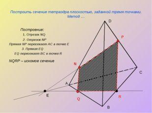 Построить сечение тетраэдра плоскостью, заданной тремя точками. Метод … Постр