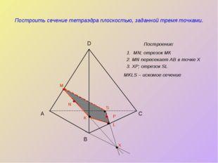 Построить сечение тетраэдра плоскостью, заданной тремя точками. Построение: А