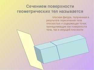 Сечением поверхности геометрических тел называется плоская фигура, полученн