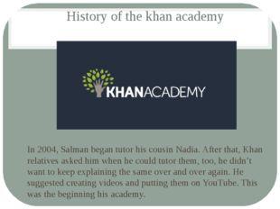 History of the khan academy In 2004, Salman began tutor his cousin Nadia. Aft