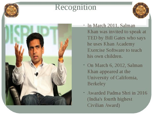 Recognition In March 2011, Salman Khan was invited to speak at TED by Bill Ga...