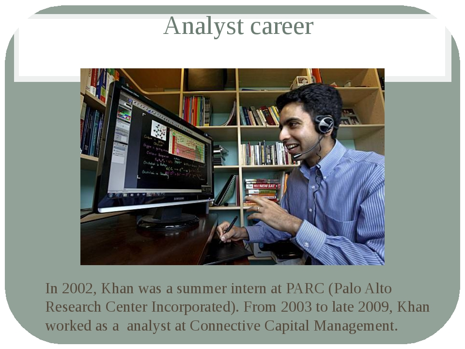 Analyst career In 2002, Khan was a summer intern at PARC (Palo Alto Research...