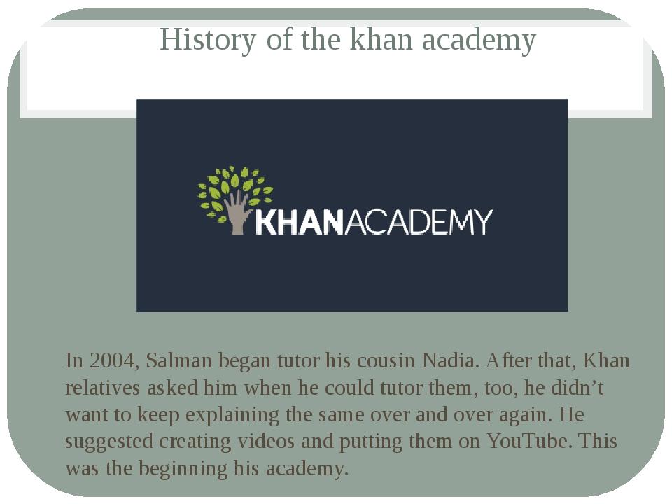 History of the khan academy In 2004, Salman began tutor his cousin Nadia. Aft...