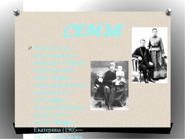 СЕМЬЯ Родился в селе Константиново в Рязанской губернии в крестьянской семье....