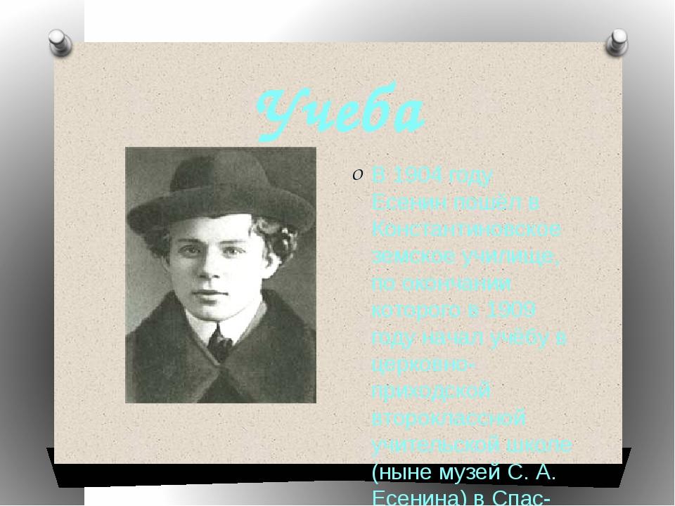 Учеба В 1904 году Есенин пошёл в Константиновское земское училище, по окончан...