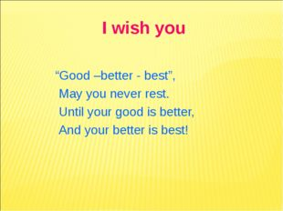 "I wish you ""Good –better - best"", May you never rest. Until your good is bett"