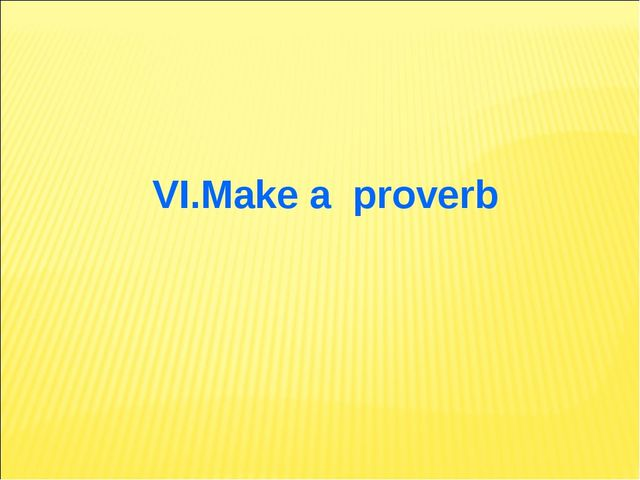 VI.Make a proverb