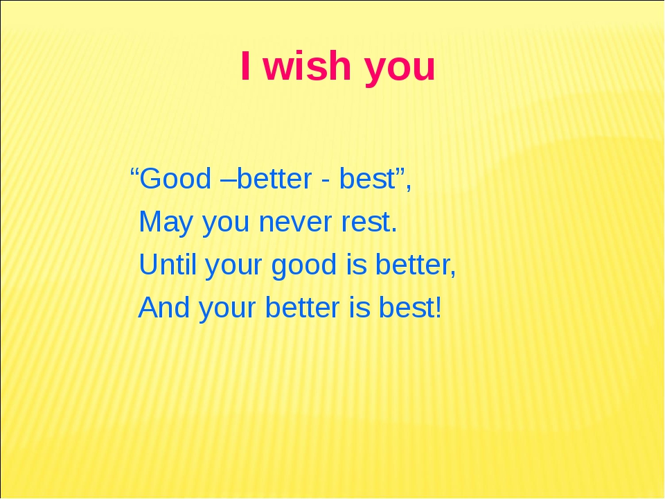"I wish you ""Good –better - best"", May you never rest. Until your good is bett..."