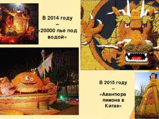 В 2014 году – «20000 лье под водой» В 2015 году – «Авантюра лимона в Китае»