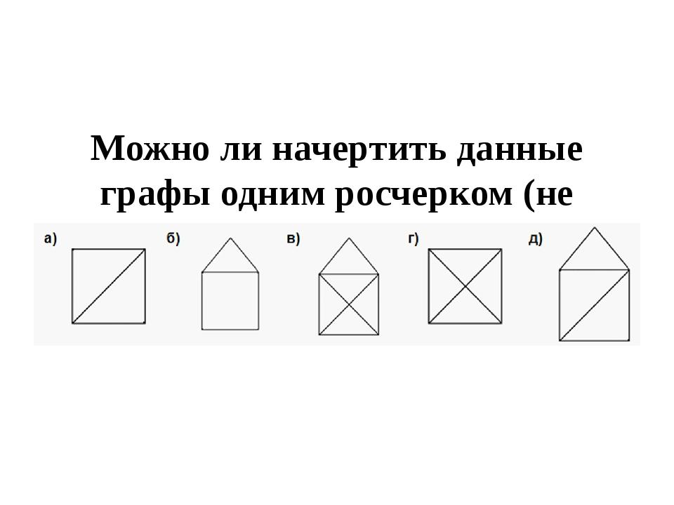Можно ли начертить данные графы одним росчерком (не отрывая руки от бумаги и...