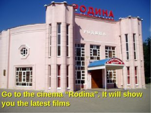 "Go to the cinema ""Rodina"". It will show you the latest films"