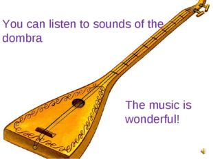 You can listen to sounds of the dombra. The music is wonderful!