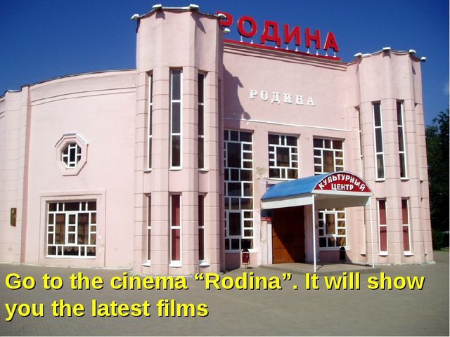 """Go to the cinema """"Rodina"""". It will show you the latest films"""