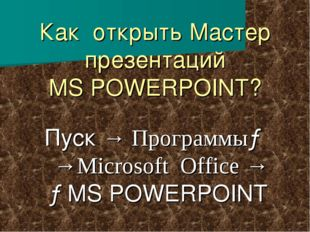 Как открыть Мастер презентаций MS POWERPOINT? Пуск → Программы→ →Microsoft Of