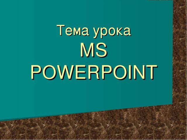 Тема урока MS POWERPOINT
