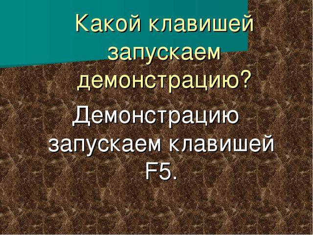 Какой клавишей запускаем демонстрацию? Демонстрацию запускаем клавишей F5.