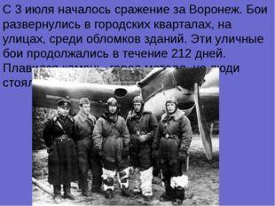 С 3 июля началось сражение за Воронеж. Бои развернулись в городских кварталах